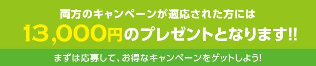 両方のキャンペーンが適応された方には13,000円のプレゼントとなります!!まずは応募して、お得なキャンペーンをゲットしよう!