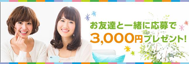 お友達と一緒に応募で3,000円プレゼント!