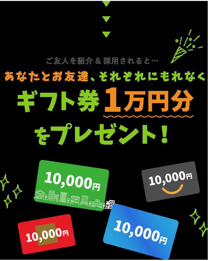 ご友人を紹介&採用されると…あなたとお友達、それぞれにもれなくギフト券1万円分をプレゼント!